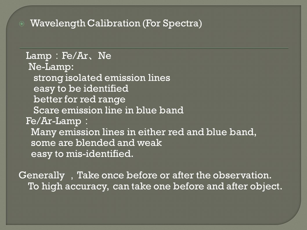  Wavelength Calibration (For Spectra) Lamp : Fe/Ar 、 Ne Ne-Lamp: strong isolated emission lines easy to be identified better for red range Scare emission line in blue band Fe/Ar-Lamp : Many emission lines in either red and blue band, some are blended and weak easy to mis-identified.