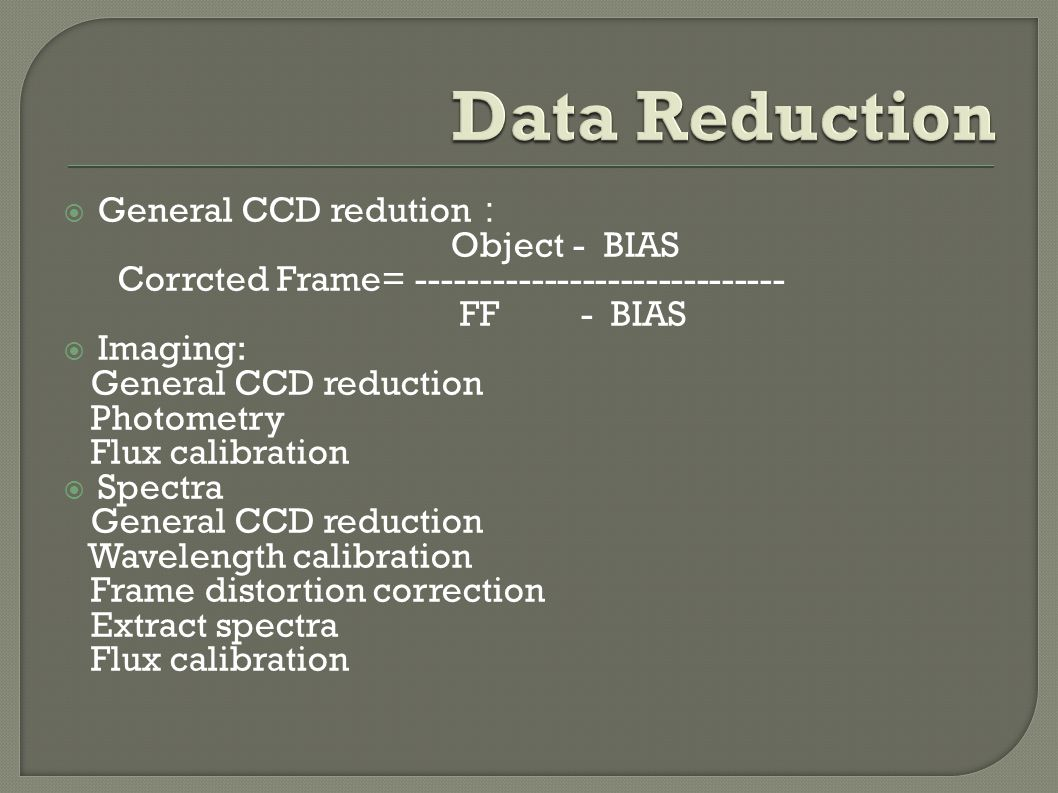  General CCD redution : Object - BIAS Corrcted Frame= ----------------------------- FF - BIAS  Imaging: General CCD reduction Photometry Flux calibration  Spectra General CCD reduction Wavelength calibration Frame distortion correction Extract spectra Flux calibration