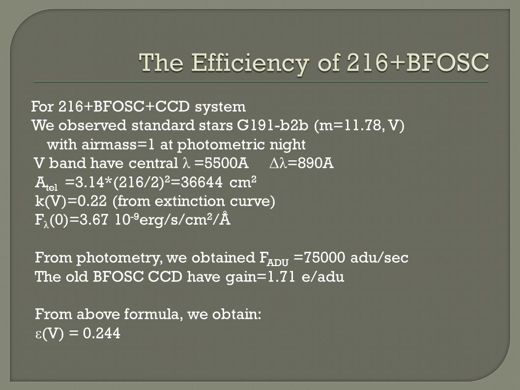 For 216+BFOSC+CCD system We observed standard stars G191-b2b (m=11.78, V) with airmass=1 at photometric night V band have central λ =5500A Δλ =890A A tel =3.14*(216/2) 2 =36644 cm 2 k(V)=0.22 (from extinction curve) F λ (0)=3.67 10 -9 erg/s/cm 2 /Å From photometry, we obtained F ADU =75000 adu/sec The old BFOSC CCD have gain=1.71 e/adu From above formula, we obtain: ε (V) = 0.244