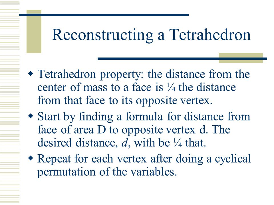 Reconstructing a Tetrahedron  Tetrahedron property: the distance from the center of mass to a face is ¼ the distance from that face to its opposite v