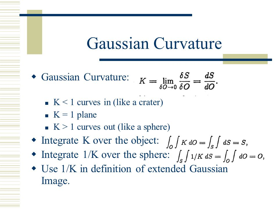 Gaussian Curvature  Gaussian Curvature: K < 1 curves in (like a crater) K = 1 plane K > 1 curves out (like a sphere)  Integrate K over the object: 
