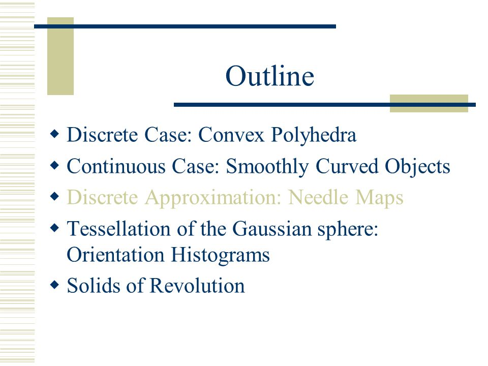 Outline  Discrete Case: Convex Polyhedra  Continuous Case: Smoothly Curved Objects  Discrete Approximation: Needle Maps  Tessellation of the Gauss