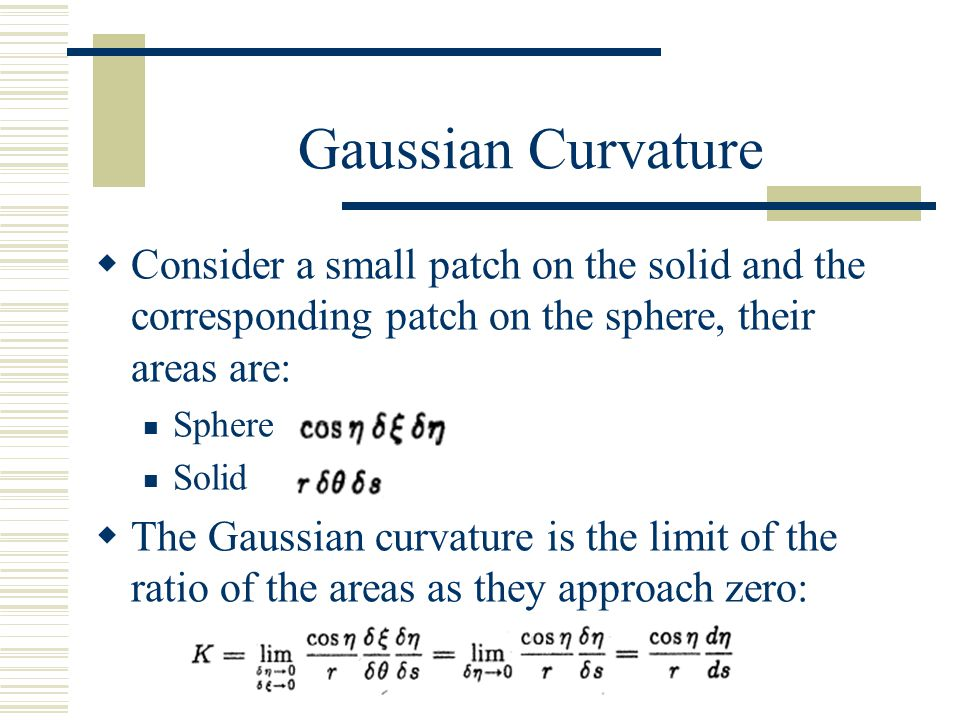 Gaussian Curvature  Consider a small patch on the solid and the corresponding patch on the sphere, their areas are: Sphere Solid  The Gaussian curva