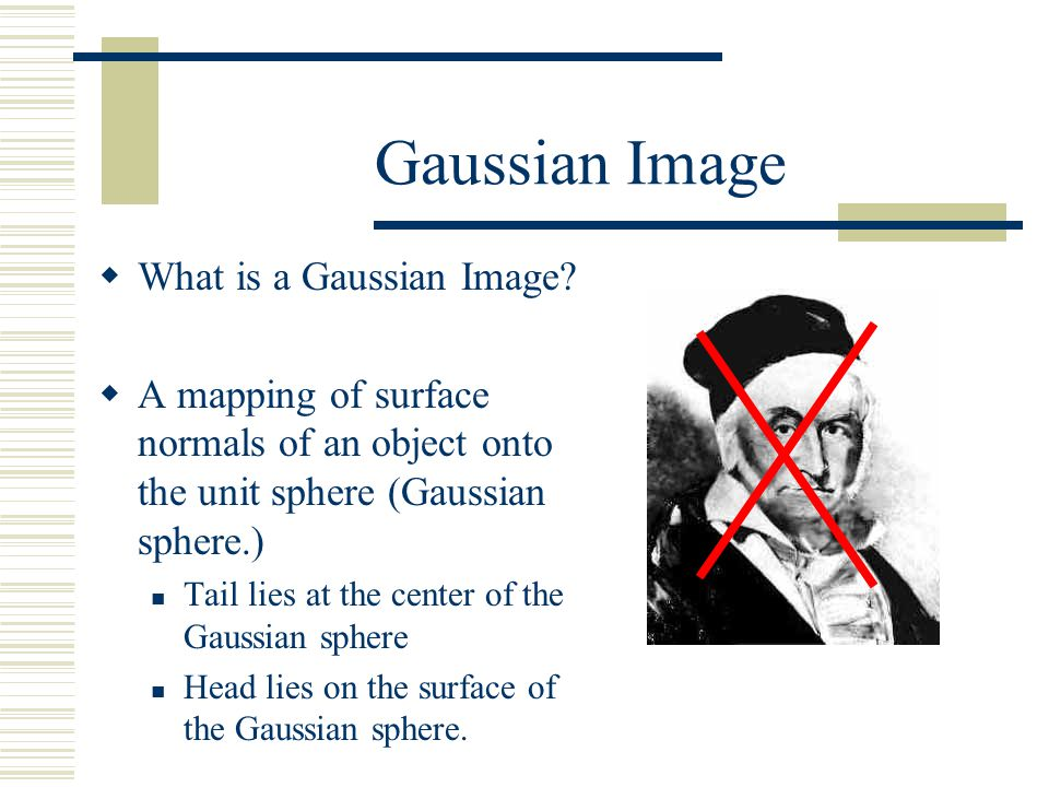 Gaussian Image  What is a Gaussian Image?  A mapping of surface normals of an object onto the unit sphere (Gaussian sphere.) Tail lies at the center