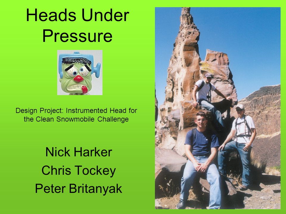 Heads Under Pressure Nick Harker Chris Tockey Peter Britanyak Design Project: Instrumented Head for the Clean Snowmobile Challenge
