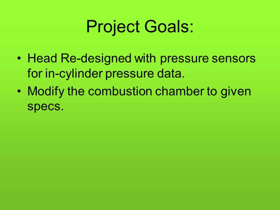 Project Goals: Head Re-designed with pressure sensors for in-cylinder pressure data.