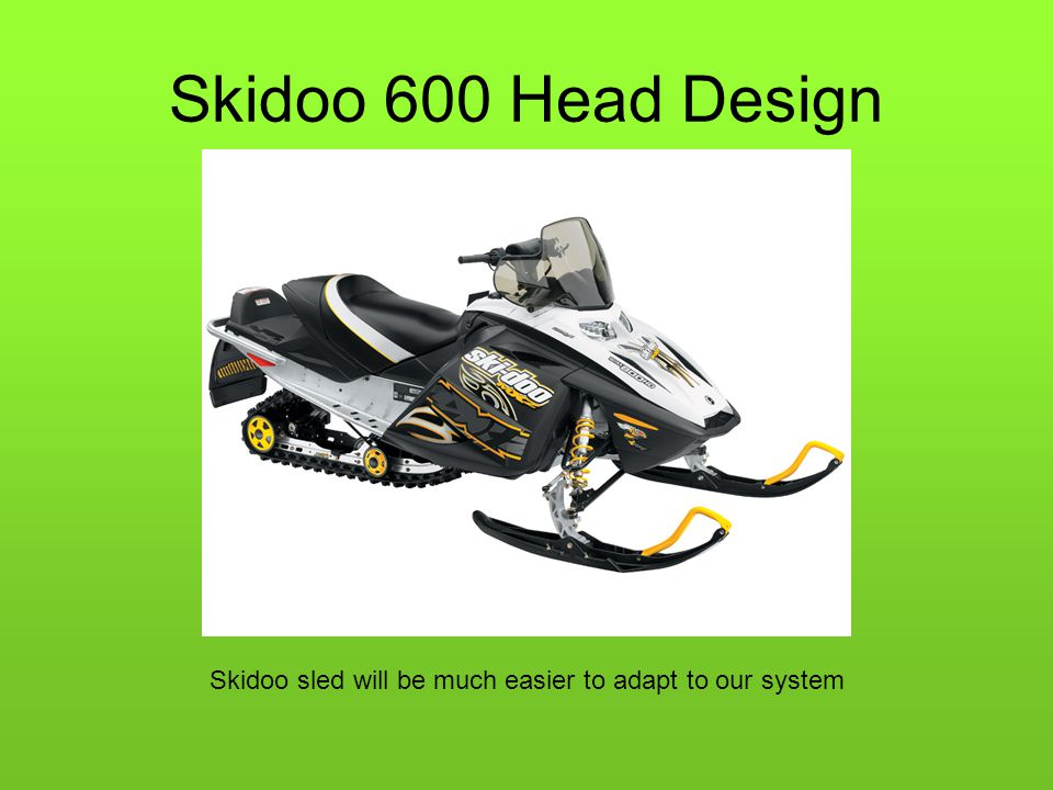 Skidoo 600 Head Design Skidoo sled will be much easier to adapt to our system