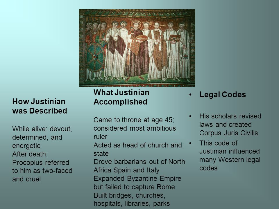 Legal Codes His scholars revised laws and created Corpus Juris Civilis This code of Justinian influenced many Western legal codes How Justinian was Described While alive: devout, determined, and energetic After death: Procopius referred to him as two-faced and cruel What Justinian Accomplished Came to throne at age 45; considered most ambitious ruler Acted as head of church and state Drove barbarians out of North Africa Spain and Italy Expanded Byzantine Empire but failed to capture Rome Built bridges, churches, hospitals, libraries, parks