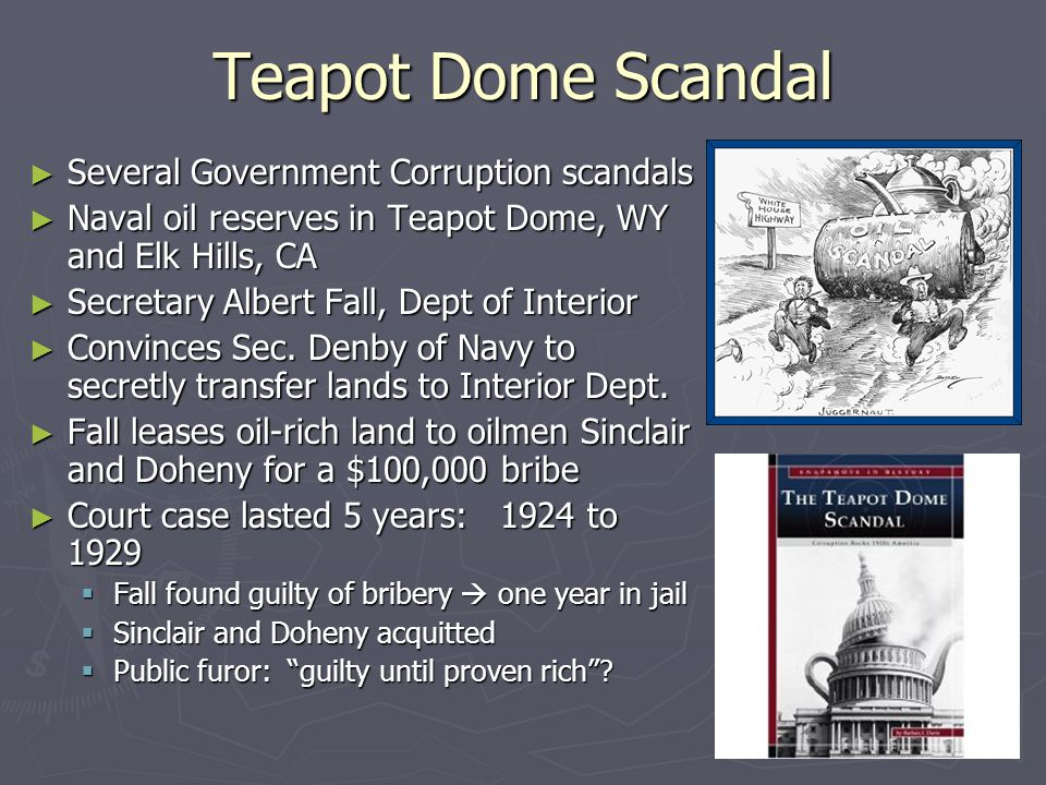 Teapot Dome Scandal ► Several Government Corruption scandals ► Naval oil reserves in Teapot Dome, WY and Elk Hills, CA ► Secretary Albert Fall, Dept of Interior ► Convinces Sec.