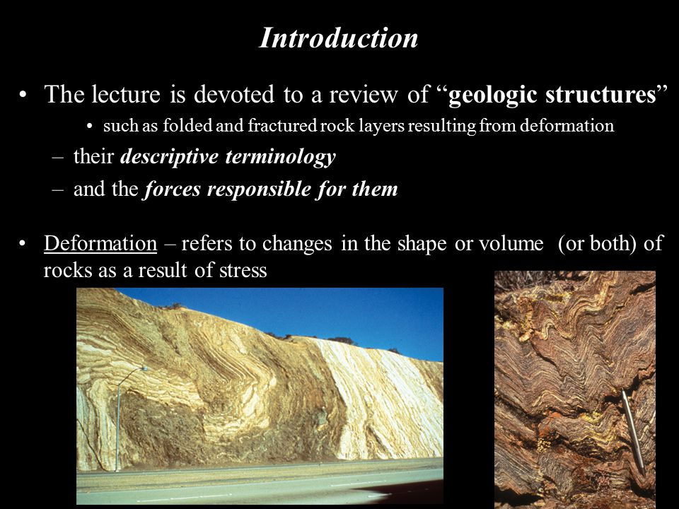 Stress and Strain Stress – a force per unit area –Since it's difficult to directly observe stress, geologists study the effects of past stress when bed rock is exposed after uplift and erosion at the Earth's surface –The principal directions of stress can be determined by our observations Strain – the change in size (volume) and/or shape, in response to stress