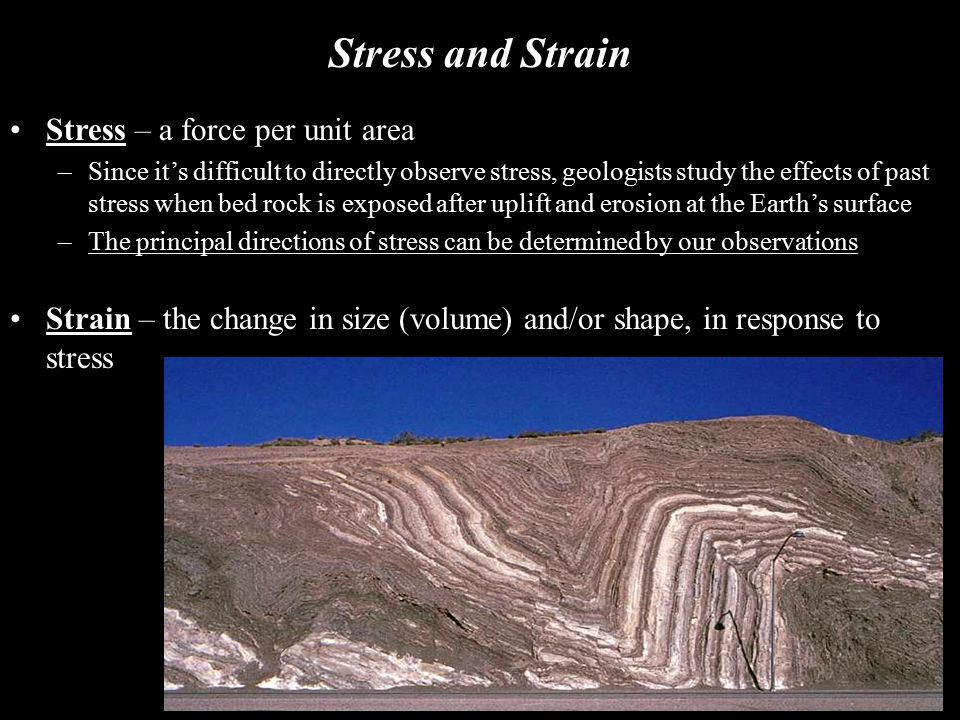 Stress and Strain Stress – a force per unit area –Since it's difficult to directly observe stress, geologists study the effects of past stress when be