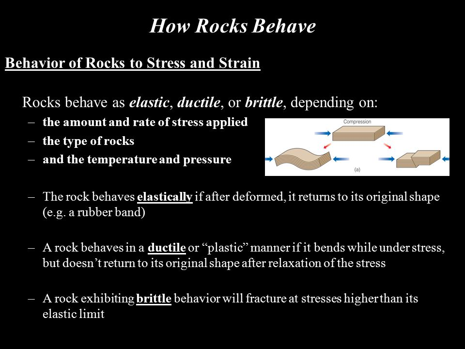 How Rocks Behave Behavior of Rocks to Stress and Strain Rocks behave as elastic, ductile, or brittle, depending on: –the amount and rate of stress app
