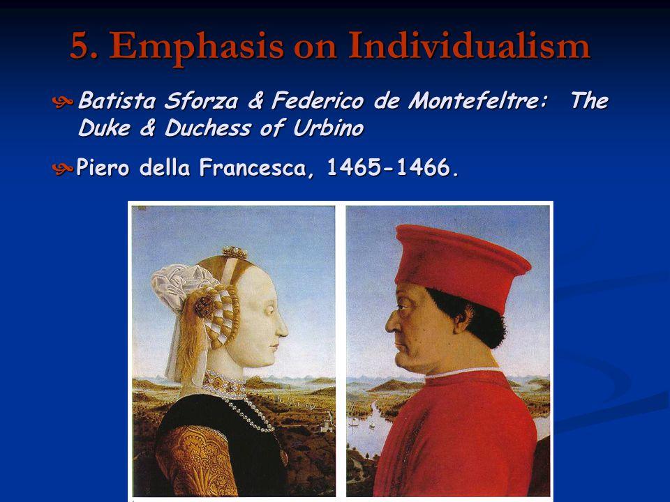 5. Emphasis on Individualism Batista Sforza & Federico de Montefeltre: The Duke & Duchess of Urbino Piero della Francesca, 1465-1466.