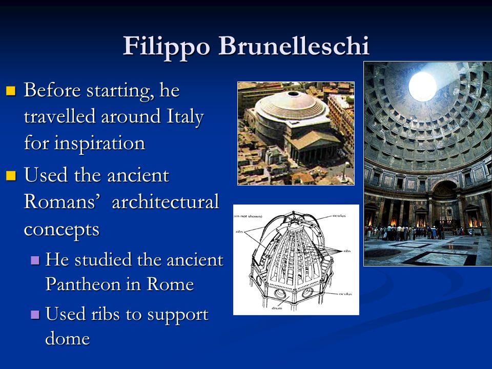 Filippo Brunelleschi Before starting, he travelled around Italy for inspiration Before starting, he travelled around Italy for inspiration Used the an