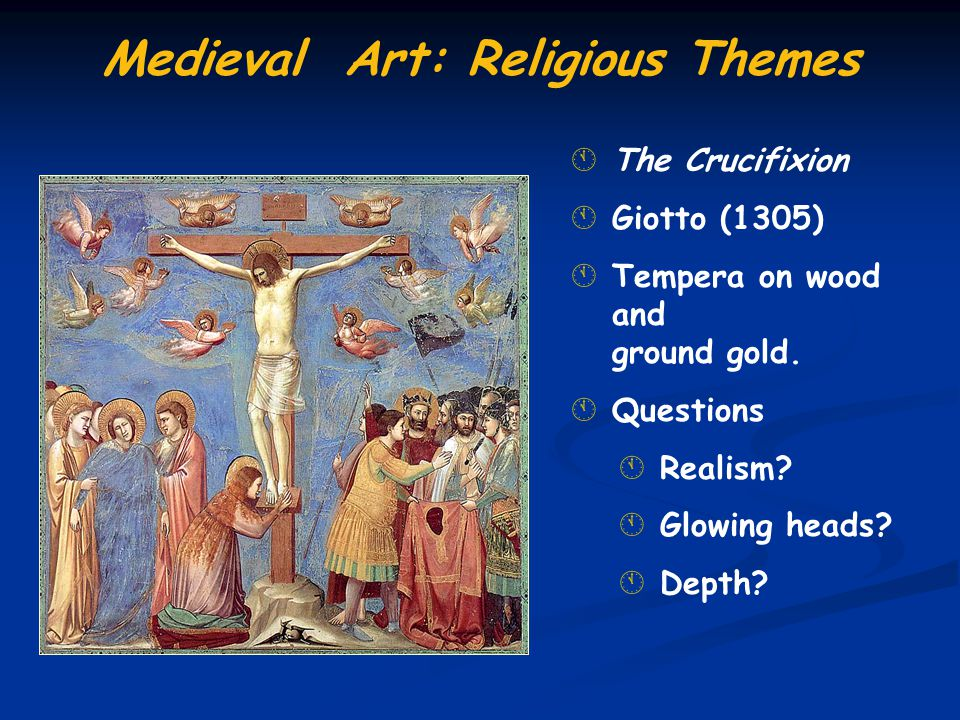 ÁThe Crucifixion ÁGiotto (1305) ÁTempera on wood and ground gold. ÁQuestions ÁRealism? ÁGlowing heads? ÁDepth? Medieval Art: Religious Themes