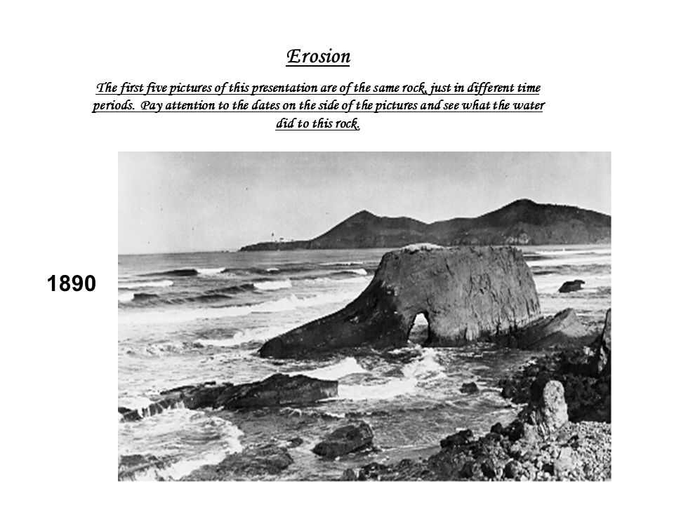 1890 Erosion The first five pictures of this presentation are of the same rock, just in different time periods. Pay attention to the dates on the side