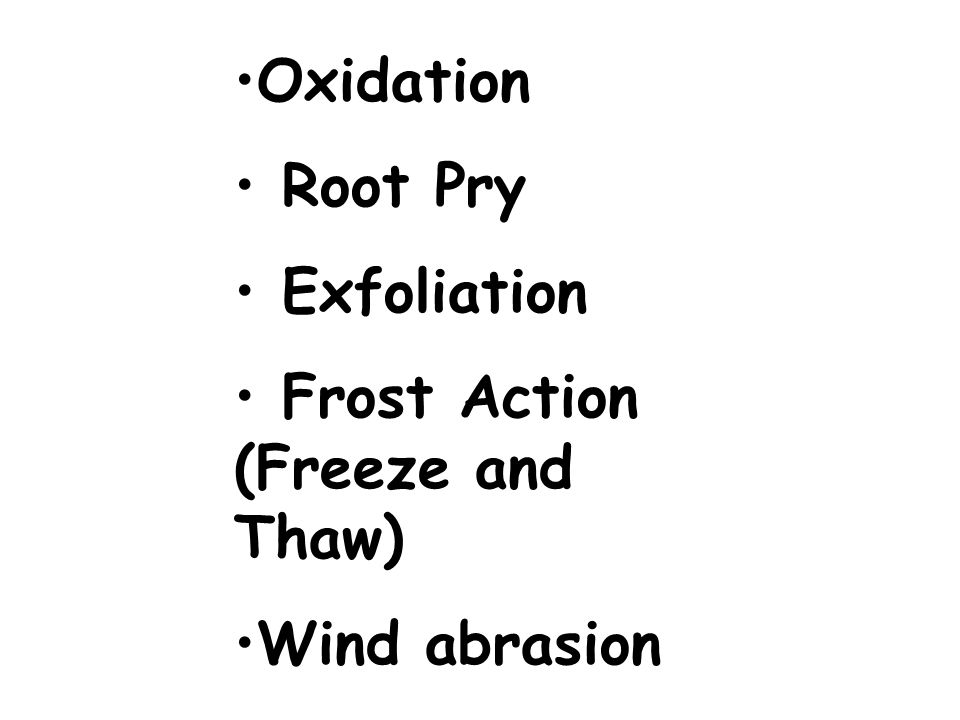 Oxidation Root Pry Exfoliation Frost Action (Freeze and Thaw) Wind abrasion