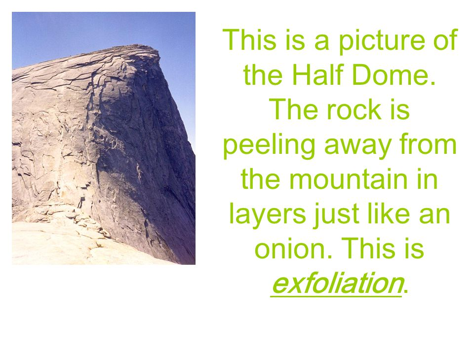This is a picture of the Half Dome. The rock is peeling away from the mountain in layers just like an onion. This is exfoliation.