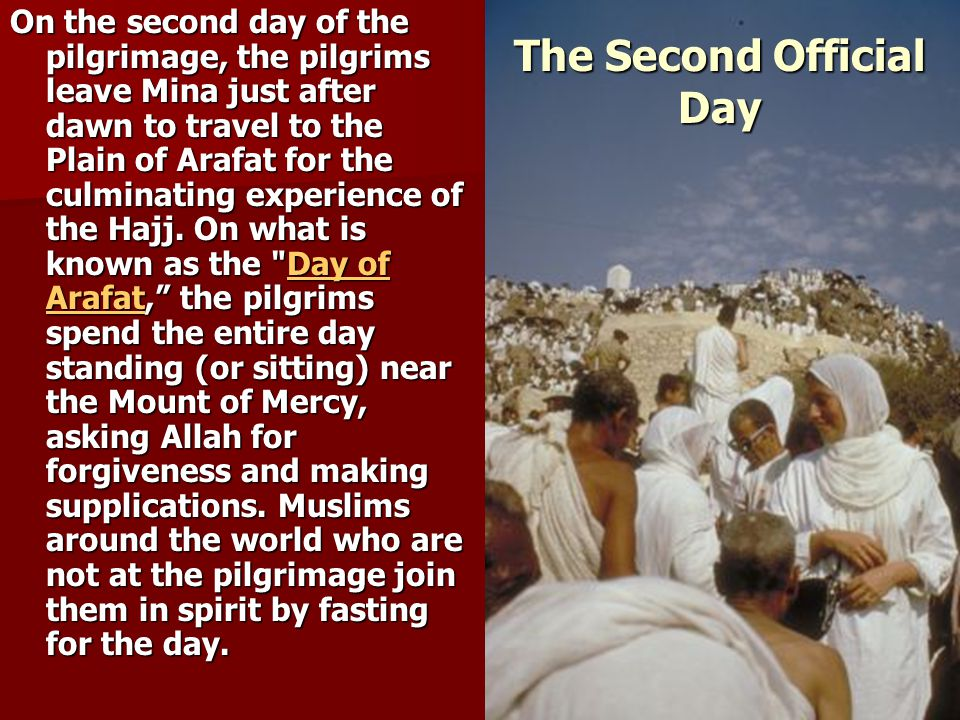 The Second Official Day On the second day of the pilgrimage, the pilgrims leave Mina just after dawn to travel to the Plain of Arafat for the culminating experience of the Hajj.