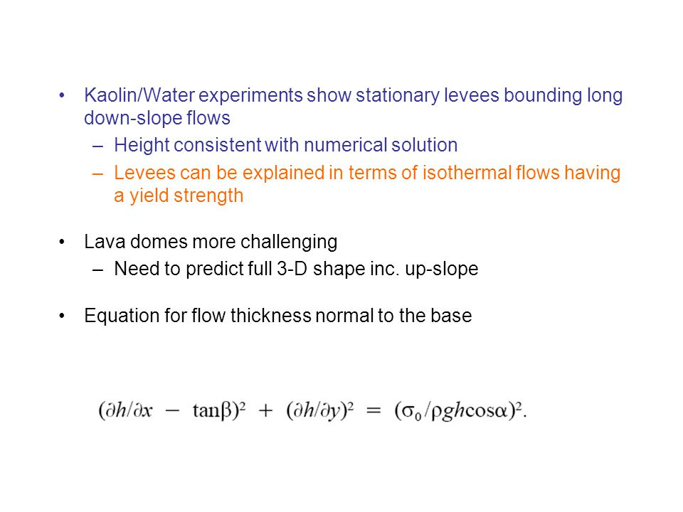 Kaolin/Water experiments show stationary levees bounding long down-slope flows –Height consistent with numerical solution –Levees can be explained in