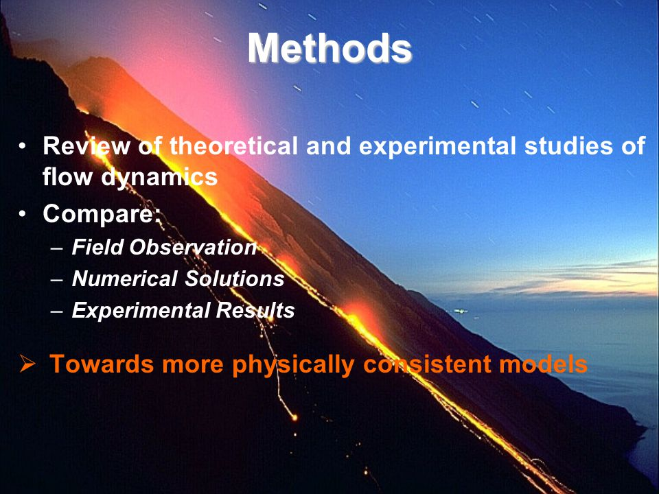 Methods Review of theoretical and experimental studies of flow dynamics Compare: –Field Observation –Numerical Solutions –Experimental Results  Towar