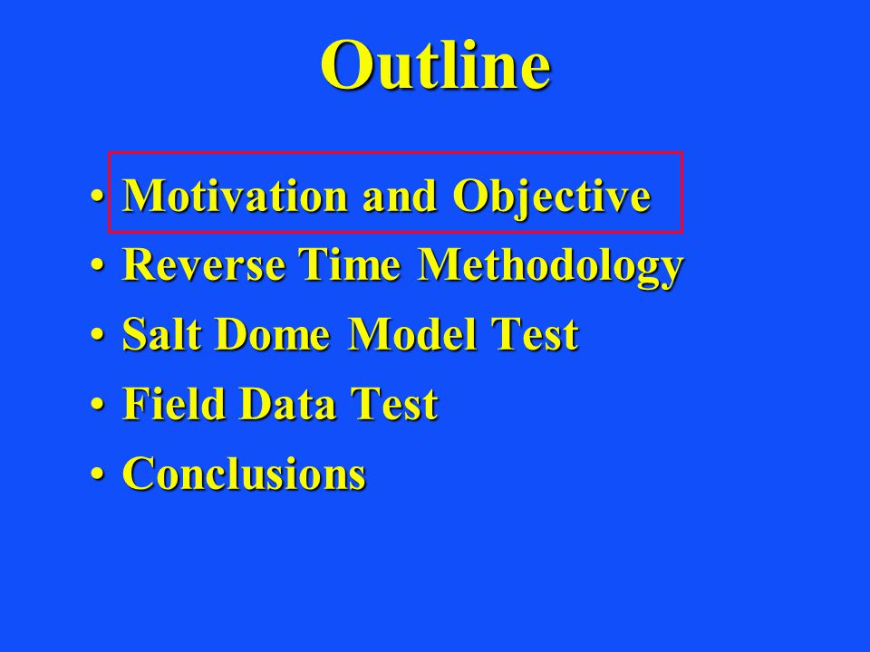 Outline Motivation and ObjectiveMotivation and Objective Reverse Time MethodologyReverse Time Methodology Salt Dome Model TestSalt Dome Model Test Field Data TestField Data Test ConclusionsConclusions