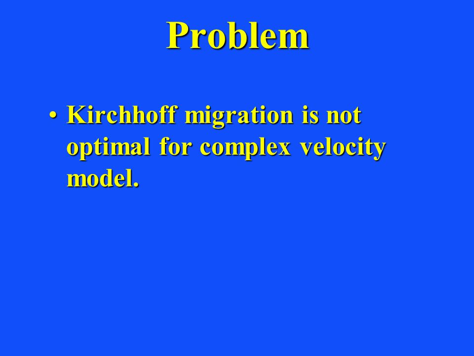 Problem Kirchhoff migration is not optimal for complex velocity model.Kirchhoff migration is not optimal for complex velocity model.