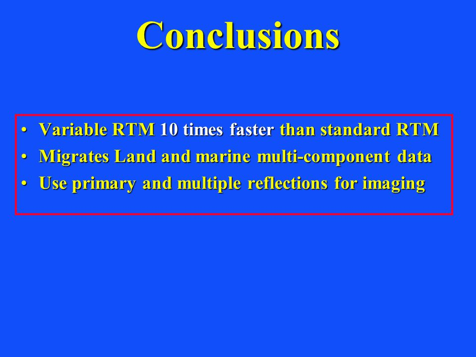 Conclusions Variable RTM 10 times faster than standard RTMVariable RTM 10 times faster than standard RTM Migrates Land and marine multi-component dataMigrates Land and marine multi-component data Use primary and multiple reflections for imagingUse primary and multiple reflections for imaging