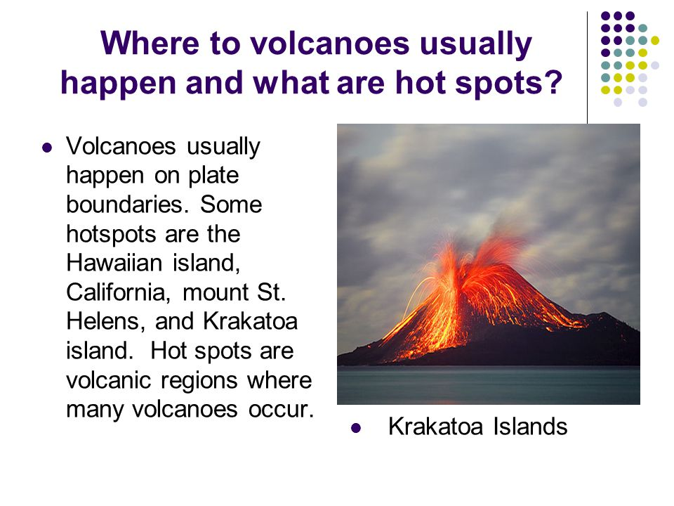 Where to volcanoes usually happen and what are hot spots.