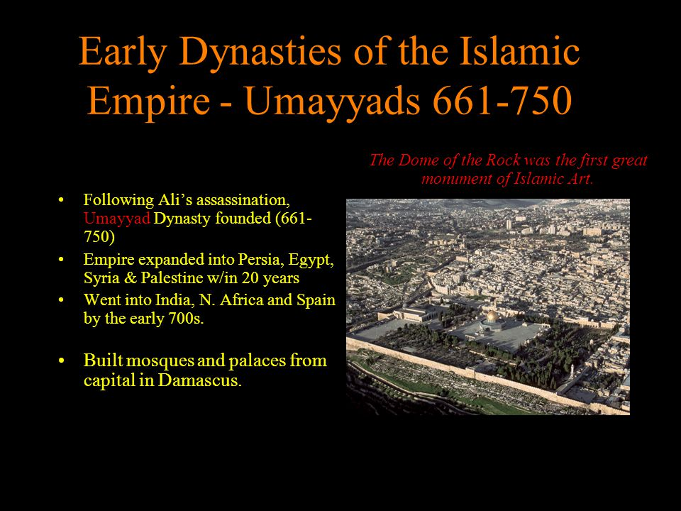 Early Dynasties of the Islamic Empire - Umayyads 661-750 Following Ali's assassination, Umayyad Dynasty founded (661- 750) Empire expanded into Persia
