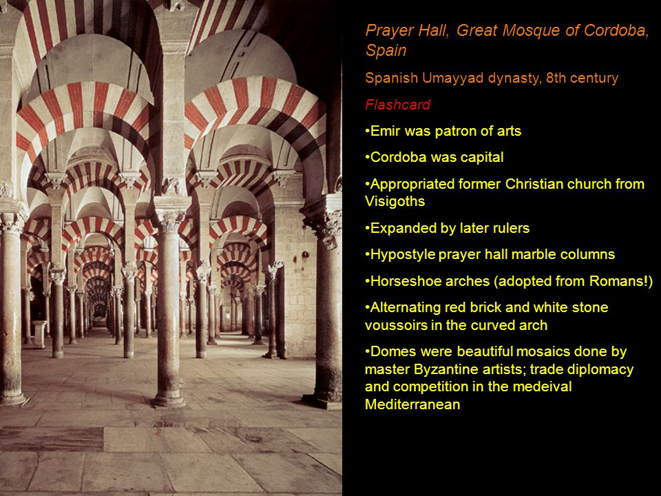 Prayer Hall, Great Mosque of Cordoba, Spain Spanish Umayyad dynasty, 8th century Flashcard Emir was patron of arts Cordoba was capital Appropriated fo