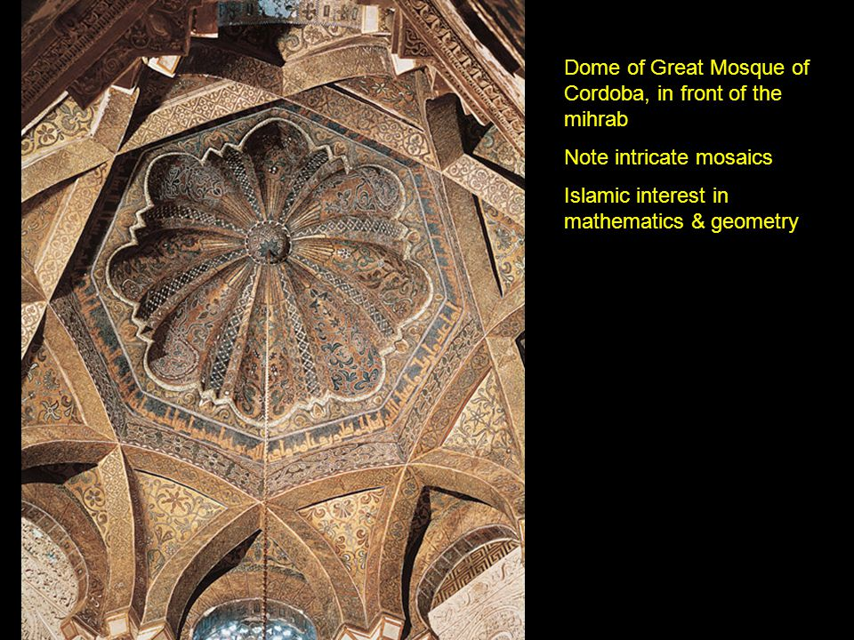Dome of Great Mosque of Cordoba, in front of the mihrab Note intricate mosaics Islamic interest in mathematics & geometry
