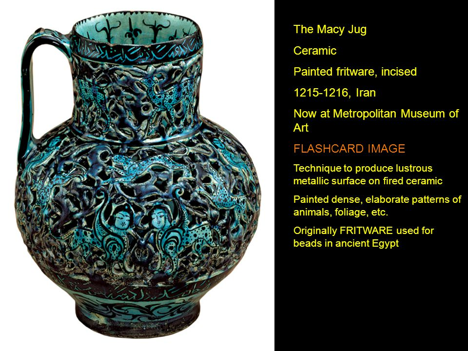 The Macy Jug Ceramic Painted fritware, incised 1215-1216, Iran Now at Metropolitan Museum of Art FLASHCARD IMAGE Technique to produce lustrous metalli
