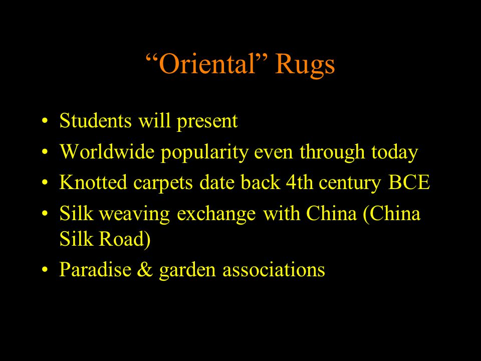 """Oriental"" Rugs Students will present Worldwide popularity even through today Knotted carpets date back 4th century BCE Silk weaving exchange with Chi"