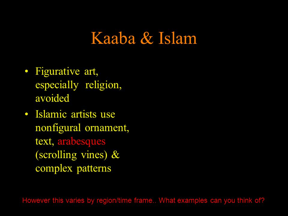 Kaaba & Islam Figurative art, especially religion, avoided Islamic artists use nonfigural ornament, text, arabesques (scrolling vines) & complex patte