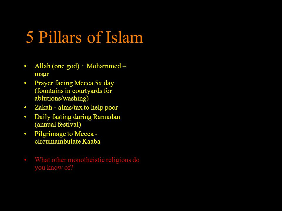 5 Pillars of Islam Allah (one god) : Mohammed = msgr Prayer facing Mecca 5x day (fountains in courtyards for ablutions/washing) Zakah - alms/tax to he
