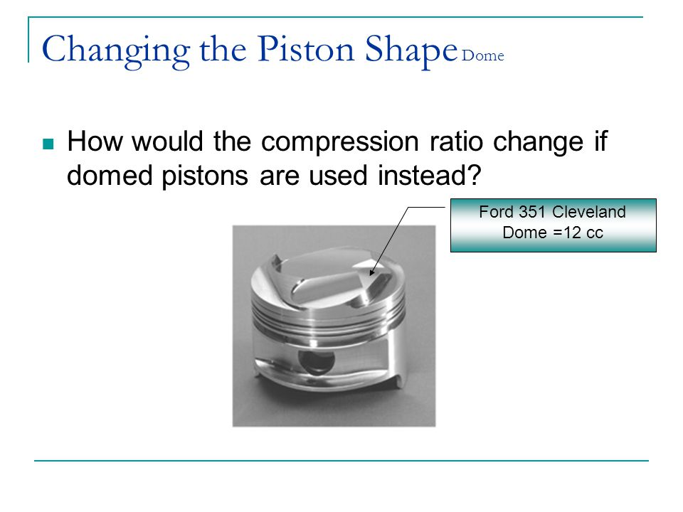 Changing the Piston Shape Dome How would the compression ratio change if domed pistons are used instead? Ford 351 Cleveland Dome =12 cc