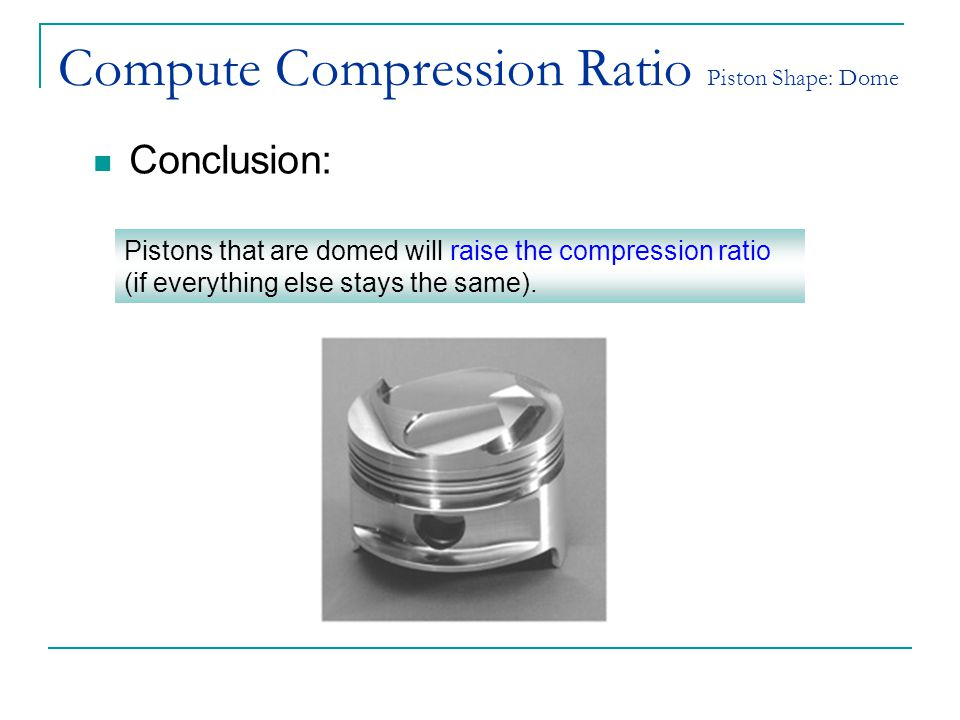 Compute Compression Ratio Piston Shape: Dome Conclusion: Pistons that are domed will raise the compression ratio (if everything else stays the same).