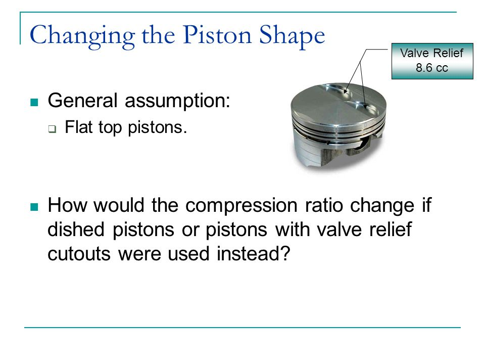 Changing the Piston Shape General assumption:  Flat top pistons. How would the compression ratio change if dished pistons or pistons with valve relie