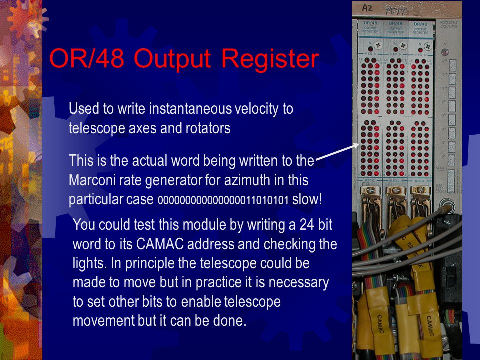 OR/48 Output Register Used to write instantaneous velocity to telescope axes and rotators This is the actual word being written to the Marconi rate generator for azimuth in this particular case 000000000000000011010101 slow.