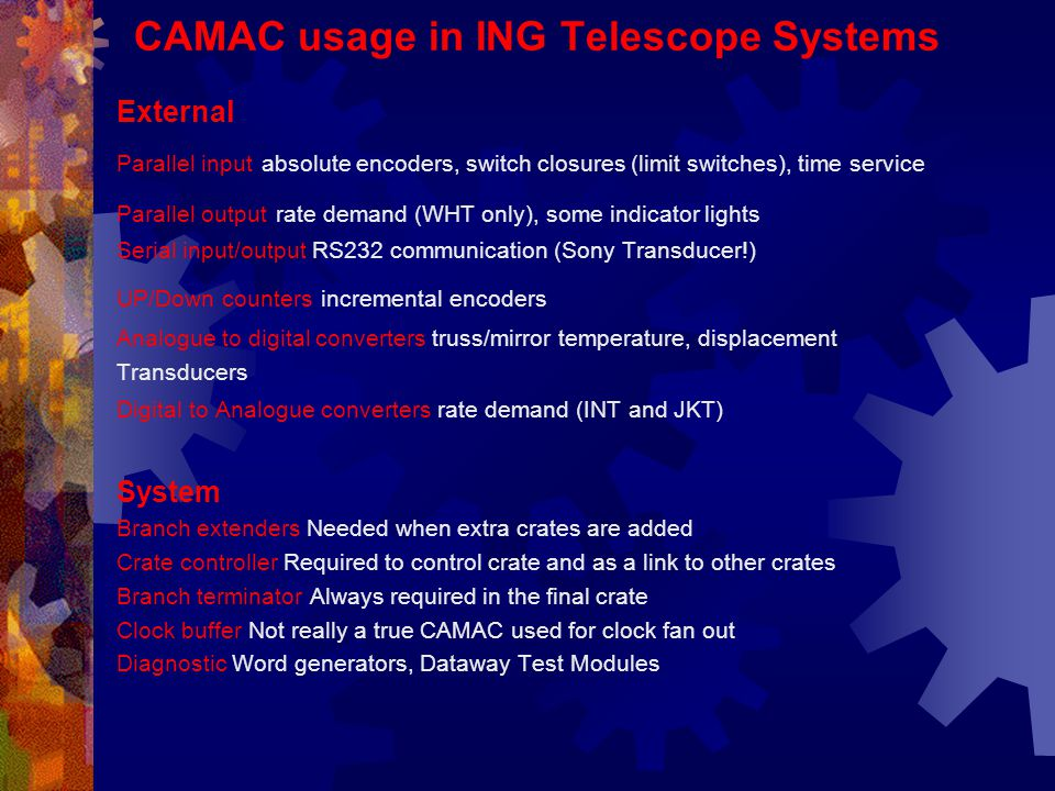CAMAC usage in ING Telescope Systems External Parallel input absolute encoders, switch closures (limit switches), time service Parallel output rate demand (WHT only), some indicator lights Serial input/output RS232 communication (Sony Transducer!) UP/Down counters incremental encoders Analogue to digital converters truss/mirror temperature, displacement Transducers Digital to Analogue converters rate demand (INT and JKT) System Branch extenders Needed when extra crates are added Crate controller Required to control crate and as a link to other crates Branch terminator Always required in the final crate Clock buffer Not really a true CAMAC used for clock fan out Diagnostic Word generators, Dataway Test Modules
