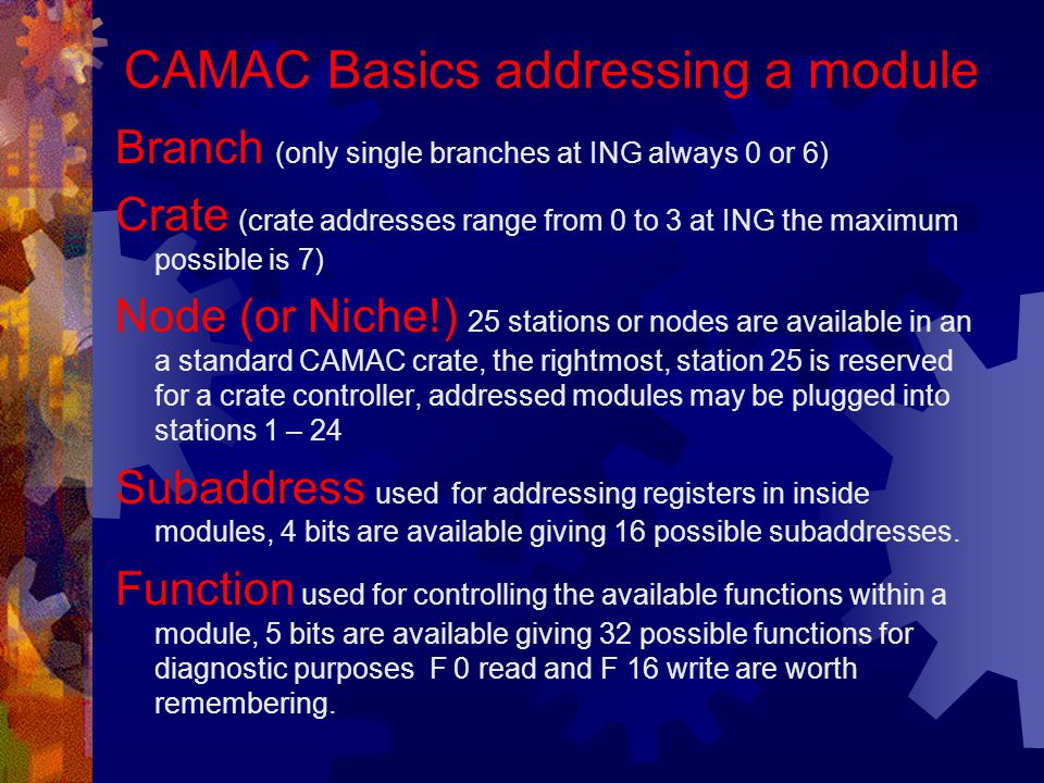 CAMAC Basics addressing a module Branch (only single branches at ING always 0 or 6) Crate (crate addresses range from 0 to 3 at ING the maximum possible is 7) Node (or Niche!) 25 stations or nodes are available in an a standard CAMAC crate, the rightmost, station 25 is reserved for a crate controller, addressed modules may be plugged into stations 1 – 24 Subaddress used for addressing registers in inside modules, 4 bits are available giving 16 possible subaddresses.
