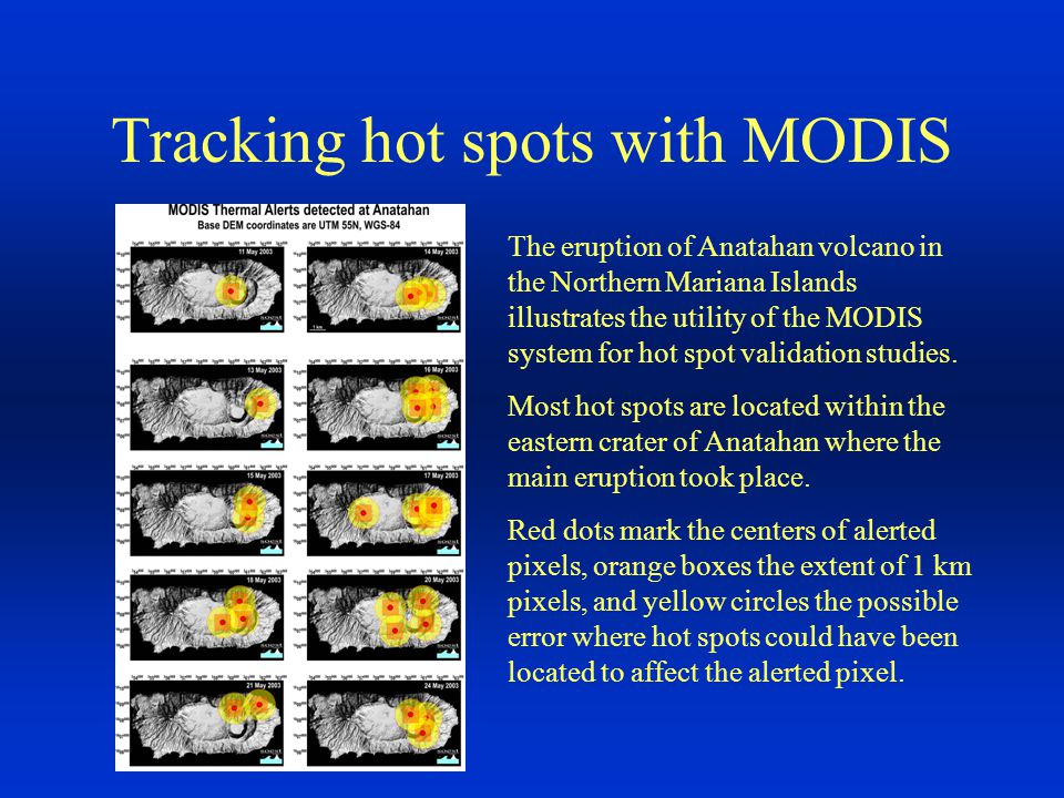 Tracking hot spots with MODIS The eruption of Anatahan volcano in the Northern Mariana Islands illustrates the utility of the MODIS system for hot spot validation studies.