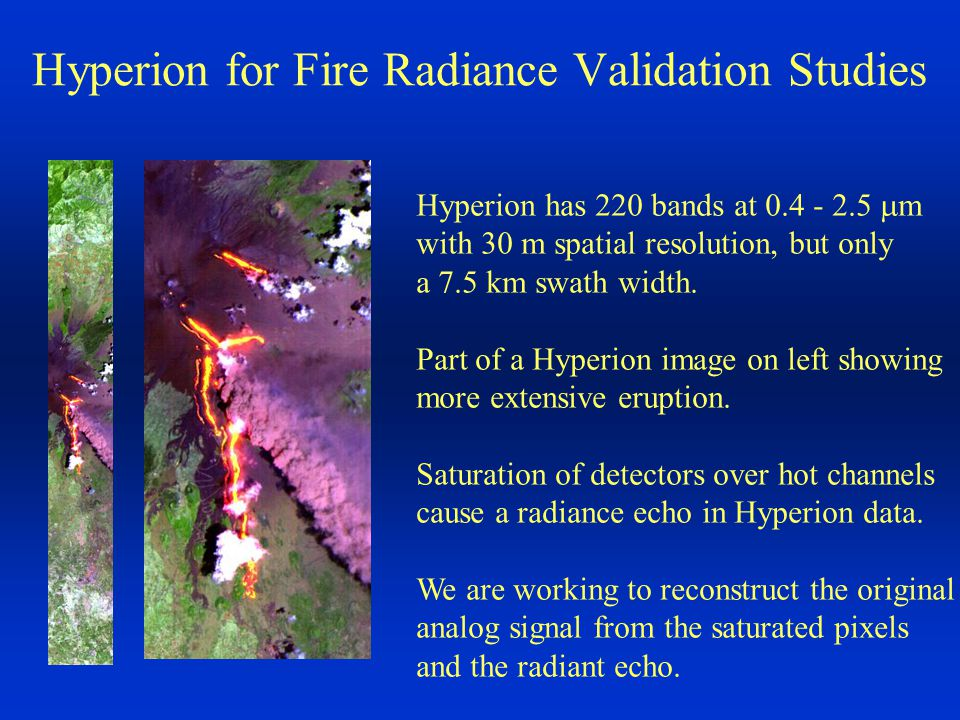 Hyperion for Fire Radiance Validation Studies Hyperion has 220 bands at 0.4 - 2.5  m with 30 m spatial resolution, but only a 7.5 km swath width. Par