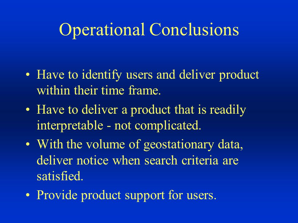 Operational Conclusions Have to identify users and deliver product within their time frame.
