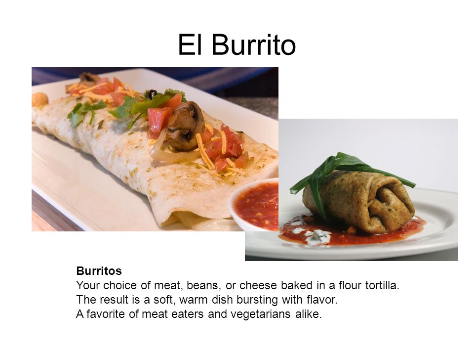 El Burrito Burritos Your choice of meat, beans, or cheese baked in a flour tortilla. The result is a soft, warm dish bursting with flavor. A favorite
