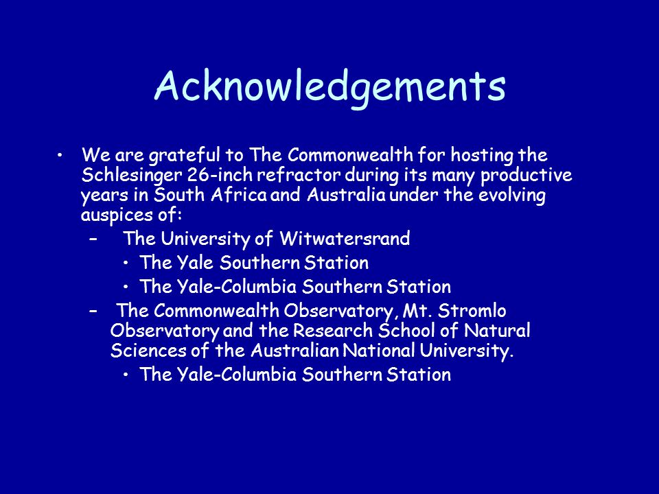 Acknowledgements We are grateful to The Commonwealth for hosting the Schlesinger 26-inch refractor during its many productive years in South Africa and Australia under the evolving auspices of: – The University of Witwatersrand The Yale Southern Station The Yale-Columbia Southern Station – The Commonwealth Observatory, Mt.