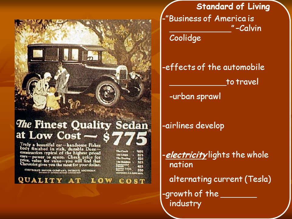 Standard of Living - Business of America is ____________ –Calvin Coolidge -effects of the automobile ___________to travel -urban sprawl -airlines develop -electricity lights the whole nation alternating current (Tesla) -growth of the _______ industry