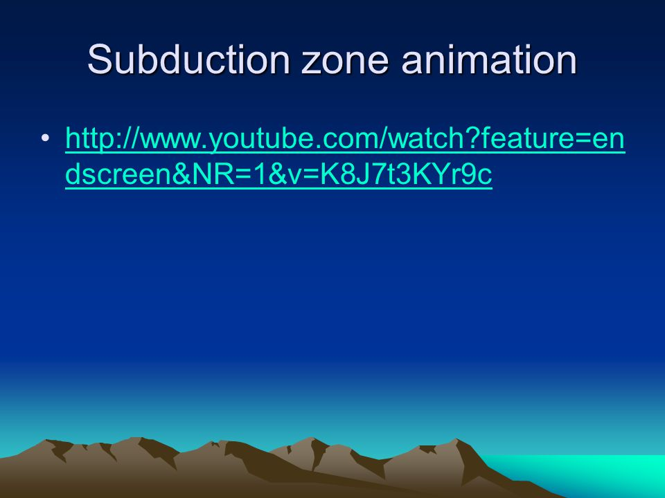 Subduction zone animation http://www.youtube.com/watch?feature=en dscreen&NR=1&v=K8J7t3KYr9chttp://www.youtube.com/watch?feature=en dscreen&NR=1&v=K8J