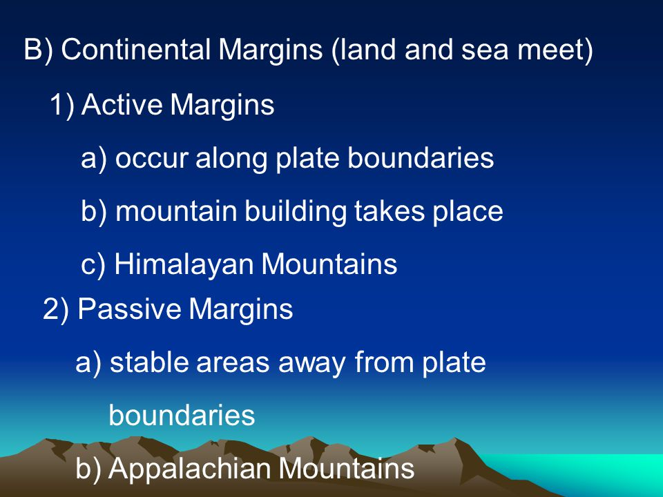 B) Continental Margins (land and sea meet) 1)Active Margins a) occur along plate boundaries b) mountain building takes place c) Himalayan Mountains 2) Passive Margins a) stable areas away from plate boundaries b) Appalachian Mountains